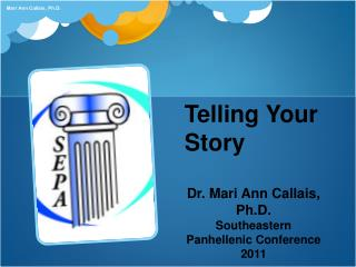 Telling Your Story Dr. Mari Ann Callais,  Ph.D. Southeastern Panhellenic Conference 2011