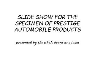 SLIDE SHOW FOR THE SPECIMEN OF PRESTIGE AUTOMOBILE PRODUCTS presented by the whole board as a team