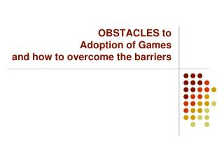 OBSTACLES to  Adoption of  Games and how to overcome the barriers