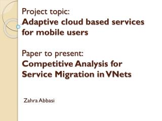 Project topic:  Adaptive cloud based services for mobile users Paper to present:  Competitive Analysis for Service Migr