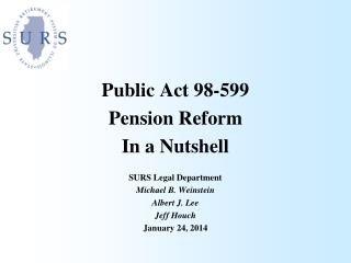 Public Act 98-599  Pension Reform In a Nutshell SURS Legal Department Michael B. Weinstein Albert J. Lee Jeff Houch Jan