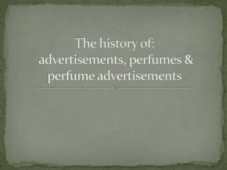 The history of:  advertisements, perfumes & perfume advertisements