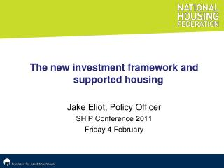 The new investment framework and supported housing Jake Eliot, Policy Officer SHiP  Conference 2011 Friday 4 February