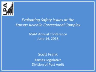 Evaluating Safety Issues at the  Kansas Juvenile Correctional Complex NSAA Annual Conference June 14, 2013
