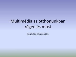 Multimédia az otthonunkban  régen és most