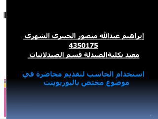 إبراهيم عبدالله منصور الجبيري الشهري  4350175 معيد بكليةالصيدلة قسم الصيدلانيات  استخدام الحاسب لتقديم محاضرة في موضوع