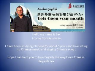 Hello  my name is Lex  I  come from  Australia I  have been studying Chinese for about  5years  and love listing to Chi
