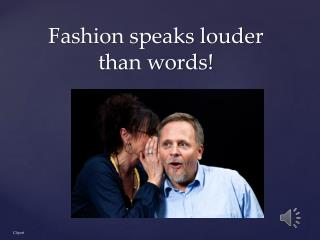 Fashion speaks louder than  words!