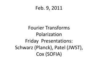 Feb. 9, 2011 Fourier Transforms Polarization Friday  Presentations: Schwarz (Planck), Patel (JWST),  Cox (SOFIA)