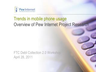 Trends in mobile phone usage Overview of Pew Internet Project Research FTC Debt Collection 2.0 Workshop April 28, 2011