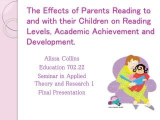 The Effects of Parents Reading to and with their Children on Reading  L evels, Academic  A chievement and Development.