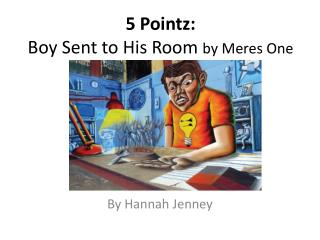 5  Pointz : Boy Sent to  H is Room  by Meres One