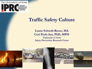 Traffic Safety Culture Laura  Schwab-Reese, MA Cori  Peek- Asa , PhD, MPH University of Iowa Injury Prevention Research