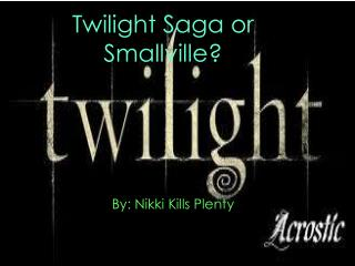 Twilight Saga or Smallville?