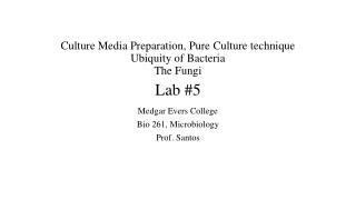 Culture Media  Preparation, Pure  Culture technique Ubiquity of Bacteria The Fungi  Lab #5