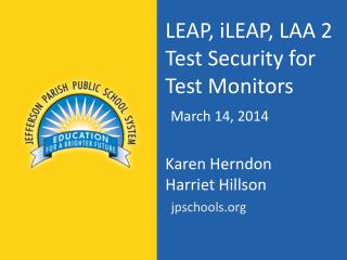 LEAP,  iLEAP , LAA 2 Test Security for Test Monitors March 14 ,  2014  Karen Herndon Harriet  Hillson