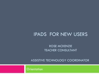 iPads  for New Users Rose McKenzie  Teacher Consultant Assistive Technology coordinator