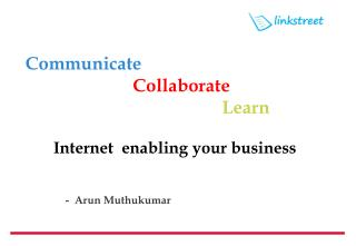 Communicate  Collaborate  Learn Internet  enabling your business -  Arun  Muthukumar