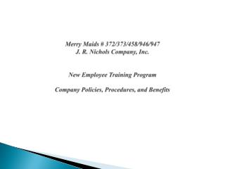 Merry Maids # 372/373/458/946/947 J. R. Nichols Company, Inc. New Employee Training Program Company Policies, Procedure