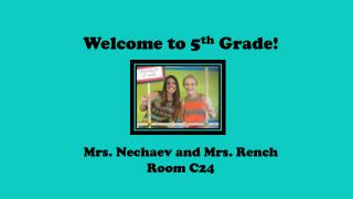 Welcome to 5 th  Grade! Mrs.  Nechaev  and Mrs.  Rench Room C24