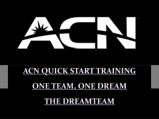 ACN QUICK START TRAINING ONE  TEAM, ONE DREAM THE DREAMTEAM