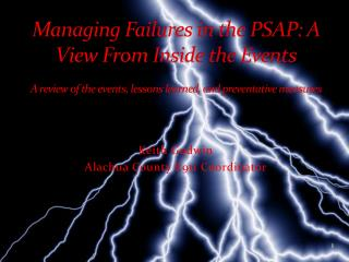Managing Failures in the PSAP: A View From Inside the Events A review of the events, lessons learned, and preventative
