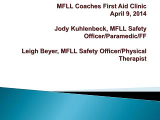 MFLL Coaches First Aid Clinic April 9, 2014 Jody  Kuhlenbeck , MFLL Safety Officer/Paramedic/FF Leigh Beyer, MFLL Safet