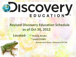 Revised Discovery Education Schedule              as of Oct 30, 2012     Located-      * Testing Binder