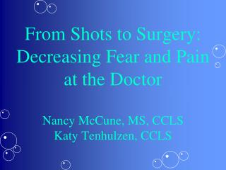 From Shots to Surgery: Decreasing Fear and Pain at the Doctor Nancy McCune, MS, CCLS Katy Tenhulzen, CCLS