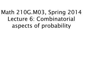 Math  210G.M03, Spring 2014 Lecture 6: Combinatorial aspects of probability