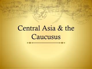 Central Asia & the  Caucusus