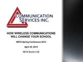 HOW WIRELESS COMMUNICATIONS  WILL CHANGE YOUR SCHOOL NETA Spring Conference 2013 April 25, 2013 NETA Booth # 65