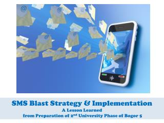 SMS Blast Strategy & Implementation A Lesson Learned  from Preparation of 2 nd  University Phase of Bogor 5