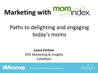 Marketing with                     Paths to delighting and engaging today's moms