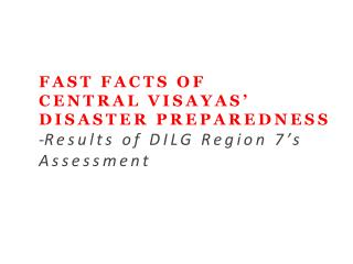 FAST FACTS OF CENTRAL VISAYAS' DISASTER PREPAREDNESS Results of DILG Region 7's  Assessment