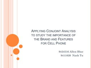 Applying Conjoint Analysis  to study the importance of  the Brand and Features  for Cell Phone