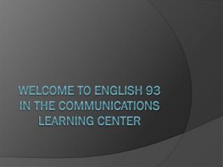 Welcome to English 93 in the Communications Learning Center