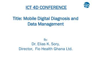 ICT 4D CONFERENCE Title: Mobile Digital Diagnosis and  Data Management By: Dr. Elias K. Sory, Director,   Fio  Health G