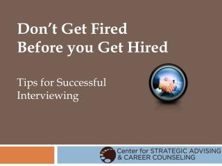 Don�t Get Fired  Before you Get Hired Tips for Successful  Interviewing