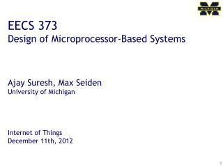 EECS 373 Design of Microprocessor-Based Systems Ajay  Suresh, Max Seiden University of Michigan Internet of Things Dece