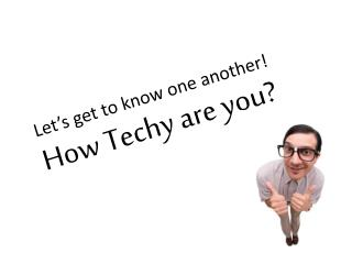 Let's get to know one another! How  Techy  are you?