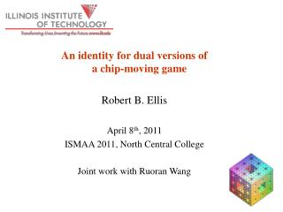 An identity for dual versions of  a chip-moving game Robert B. Ellis April 8 th , 2011 ISMAA 2011, North Central Colleg
