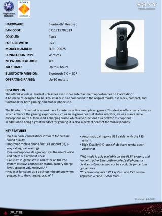 HARDWARE: Bluetooth ®  Headset EAN CODE: 0711719702023 COLOUR: Black  FOR USE WITH: PS3  MODEL NUMBER: SLEH-0007