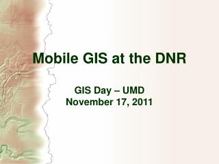 Mobile GIS at the DNR GIS Day – UMD  November 17, 2011