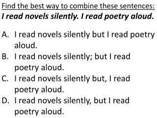Find the best way to combine these sentences: I read novels silently. I read poetry aloud. I read novels silently but I