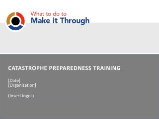 CATASTROPHE PREPAREDNESS TRAINING [Date]   [Organization] (Insert logos)