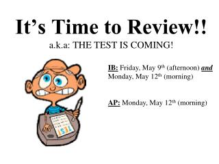 It's Time to Review!! a.k.a: THE TEST IS COMING!