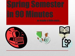 Spring Semester in 90 Minutes or maybe a little more…