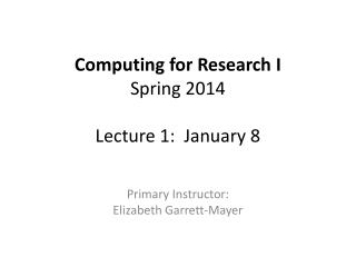Computing for Research I Spring  2014 Lecture 1:  January 8