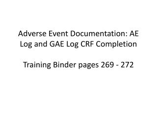 Adverse Event Documentation: AE Log and GAE Log CRF Completion Training Binder pages 269 - 272